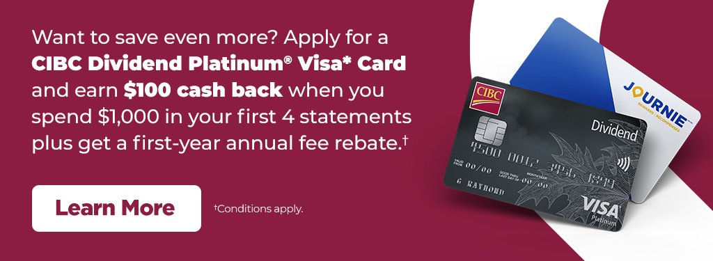 Apply for a CIBC Dividend Platinum® Visa* Card and earn $100 cash back when you spend $1,000 in your first 4 statements plus get a first-year annual fee rebate. Conditions apply.
