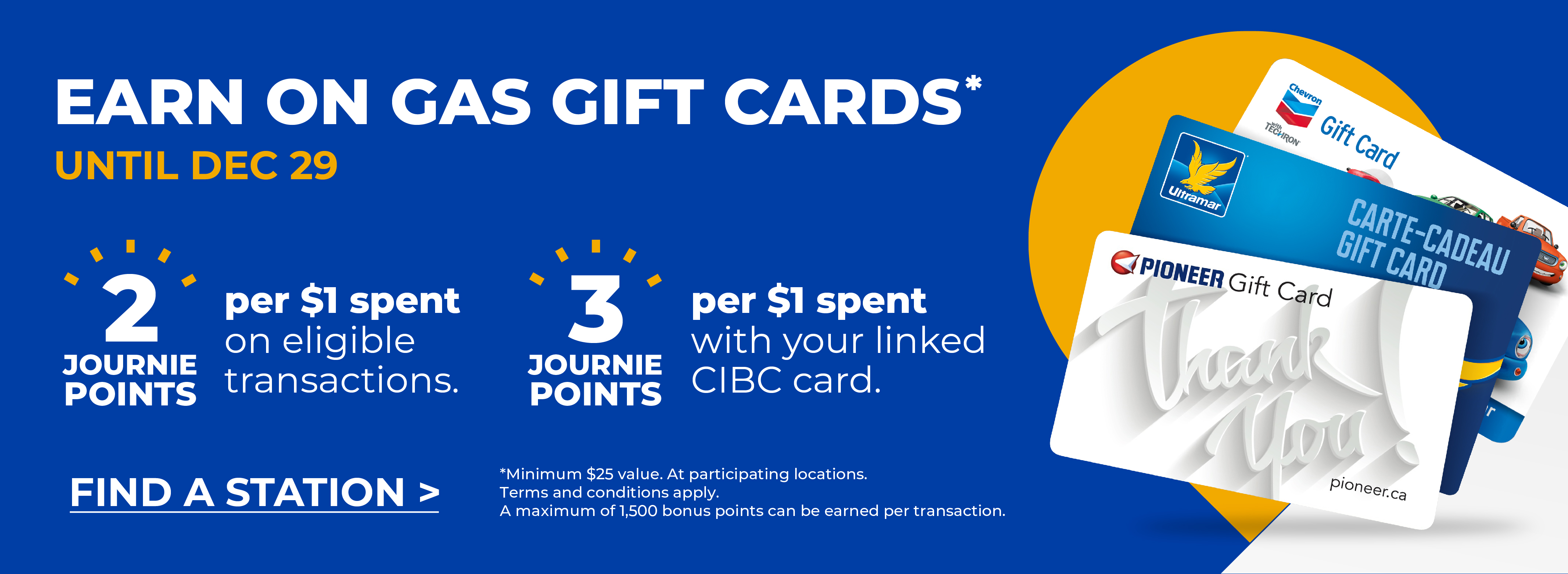 EARN ON GAS GIFT CARDS* LIMITED TIME ONLY. 2 JOURNIE Points per $1 spent on eligible transactions. 3 JOURNIE Points per $1 spent with your linked CIBC card. Find a station. *Minimum $25 value. At participating locations. Terms and conditions apply. A maximum of 1,500 bonus points can be earned per transaction.