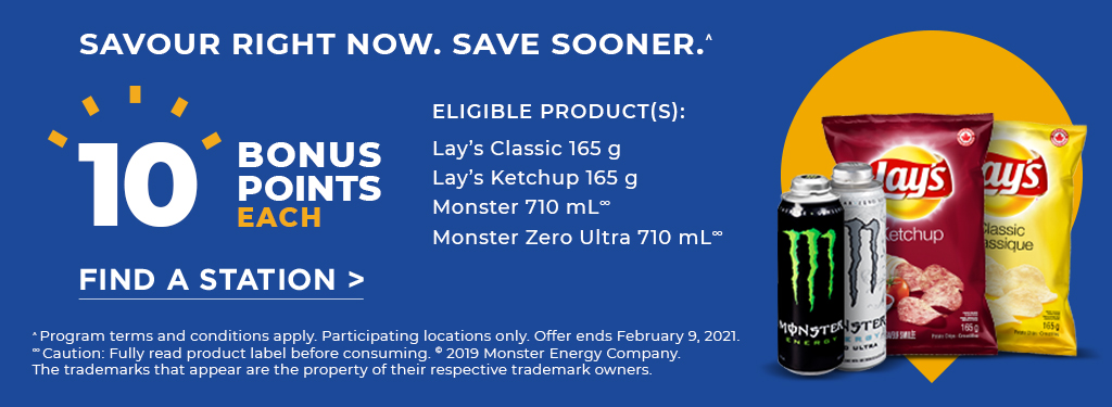 SAVOUR RIGHT NOW. SAVE SOONER.^ 10 BONUS POINTS EACH. Eligible products: Lay's Classic 165 g, Lay's Ketchup 165 g, Monster 710 mL, Monster Zero Ultra 710 mL. Find a station.