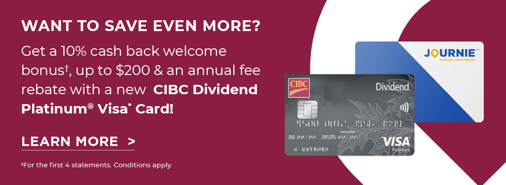 Get a 10% cash back welcome bonus†, up to $200 & an annual fee rebate with a new CIBC Dividend Platinum® Visa* Card! For the first 4 statements. Conditions apply.